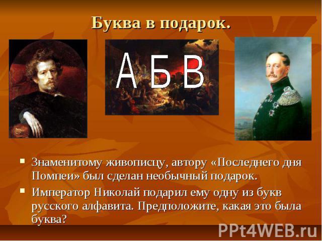 Буква в подарок. Знаменитому живописцу, автору «Последнего дня Помпеи» был сделан необычный подарок. Император Николай подарил ему одну из букв русского алфавита. Предположите, какая это была буква?