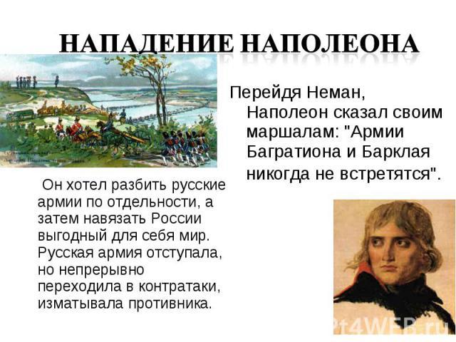 Он хотел разбить русские армии по отдельности, а затем навязать России выгодный для себя мир. Русская армия отступала, но непрерывно переходила в контратаки, изматывала противника.