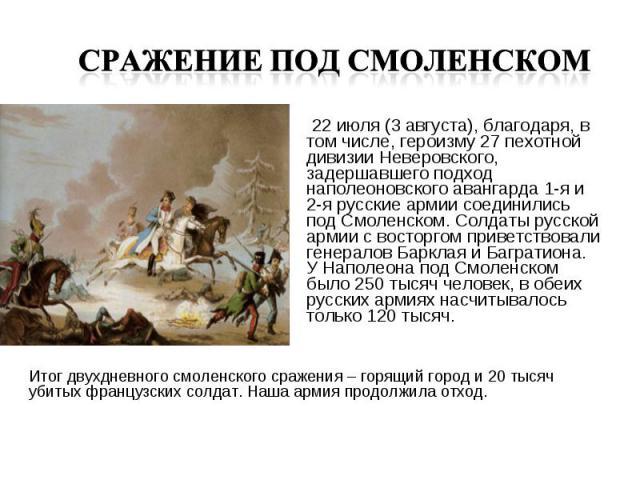 22 июля (3 августа), благодаря, в том числе, героизму 27 пехотной дивизии Неверовского, задершавшего подход наполеоновского авангарда 1-я и 2-я русские армии соединились под Смоленском. Солдаты русской армии с восторгом приветствовали генералов Барк…