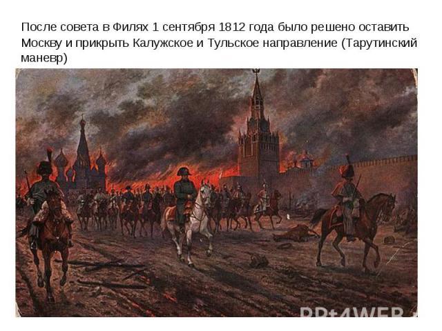 После совета в Филях 1 сентября 1812 года было решено оставить Москву и прикрыть Калужское и Тульское направление (Тарутинский маневр)