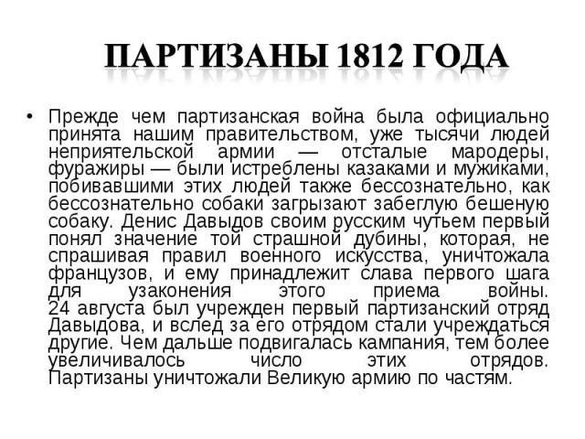 Прежде чем партизанская война была официально принята нашим правительством, уже тысячи людей неприятельской армии — отсталые мародеры, фуражиры — были истреблены казаками и мужиками, побивавшими этих людей также бессознательно, как бессознательно со…