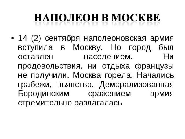 14 (2) сентября наполеоновская армия вступила в Москву. Но город был оставлен населением. Ни продовольствия, ни отдыха французы не получили. Москва горела. Начались грабежи, пьянство. Деморализованная Бородинским сражением армия стремительно разлага…