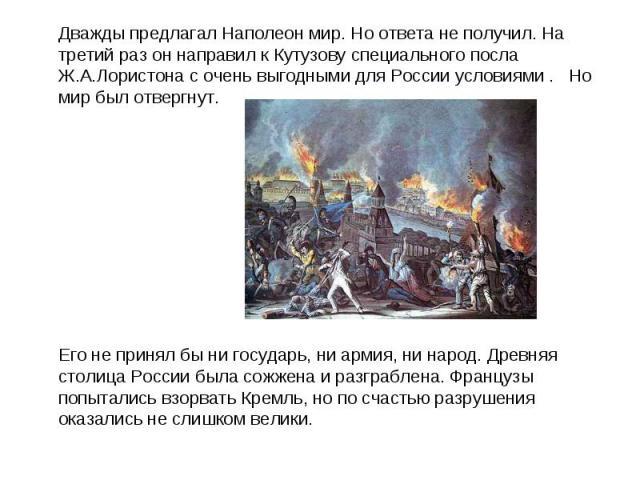 Дважды предлагал Наполеон мир. Но ответа не получил. На третий раз он направил к Кутузову специального посла Ж.А.Лористона с очень выгодными для России условиями .  Но мир был отвергнут. Дважды предлагал Наполеон мир. Но ответа не получил. На …