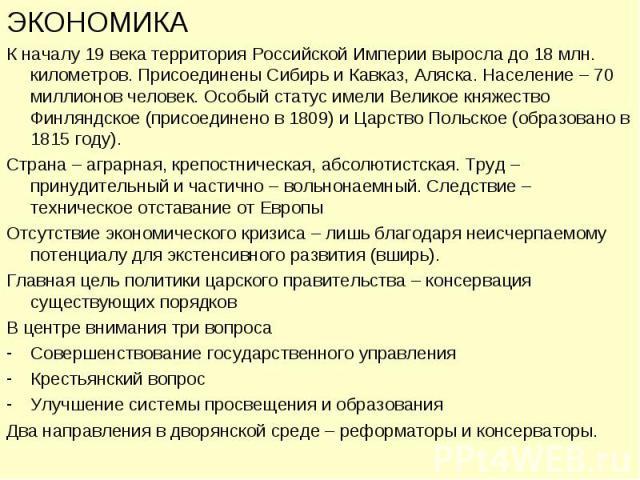 ЭКОНОМИКА К началу 19 века территория Российской Империи выросла до 18 млн. километров. Присоединены Сибирь и Кавказ, Аляска. Население – 70 миллионов человек. Особый статус имели Великое княжество Финляндское (присоединено в 1809) и Царство Польско…