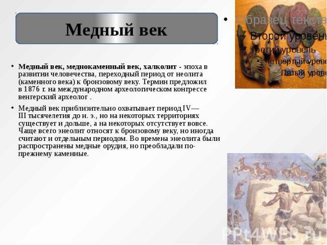 Медный век, меднокаменный век, халколит -эпоха в развитии человечества, переходный период отнеолита (каменного века) кбронзовому веку. Термин предложил в1876г. на международном археологическом конгрессе венгерский архео…