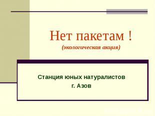Нет пакетам ! (экологическая акция) Станция юных натуралистов г. Азов