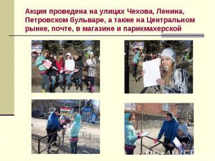 Акция проведена на улицах Чехова, Ленина, Петровском бульваре, а также на Центра
