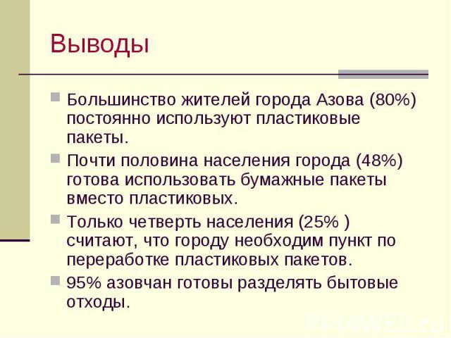 Выводы Большинство жителей города Азова (80%) постоянно используют пластиковые пакеты. Почти половина населения города (48%) готова использовать бумажные пакеты вместо пластиковых. Только четверть населения (25% ) считают, что городу необходим пункт…