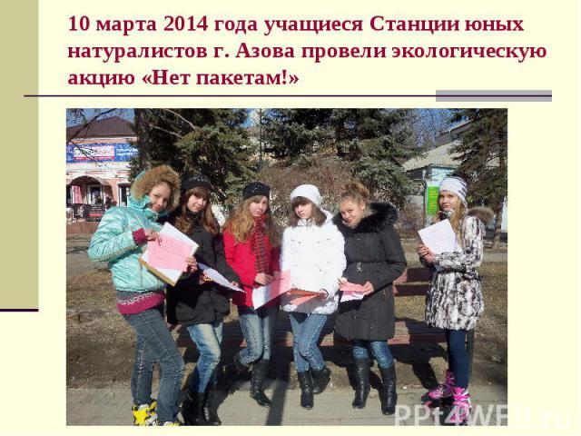 10 марта 2014 года учащиеся Станции юных натуралистов г. Азова провели экологическую акцию «Нет пакетам!»