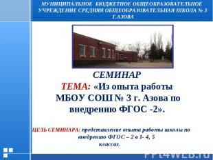 СЕМИНАР ТЕМА: «Из опыта работы МБОУ СОШ № 3 г. Азова по внедрению ФГОС -2». ЦЕЛЬ