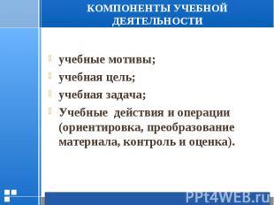 учебные мотивы; учебная цель; учебная задача; Учебные действия и операции (ориен