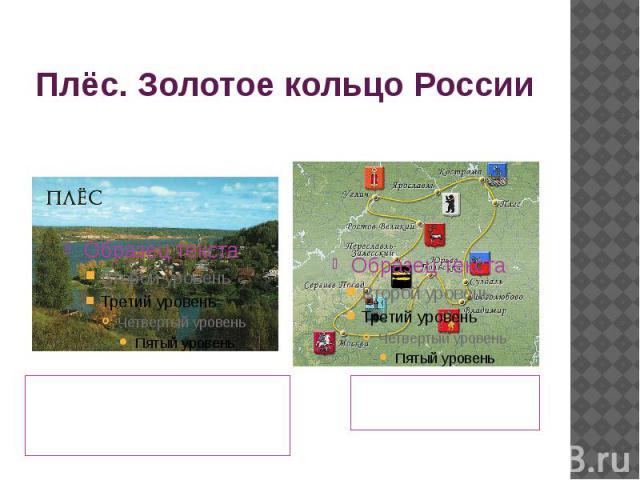 Плёс. Золотое кольцо России Располагается Плес в Приволжском районе Ивановской области, севернее самого Иваново на реке Волге! Население 2500 человек. Но летом население увеличивается