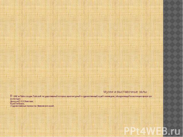 Музеи и выставочные залы В 1982 в Плёсе создан Плёсский государственный историко-архитектурный и художественный музей-заповедник, объединяющий в настоящее время три экспозиции: Дом-музей И.И.Левитана; Музей пейзажа; «Художественные промыслы Ивановск…