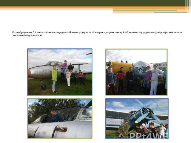 12 сентября ученики 7 б класса побывали на аэродроме «Ясюниха», где узнали об истории аэродрома, почему АН-2 называют «кукурузником»; увидели различные типы самолетов и фигуры пилотажа.