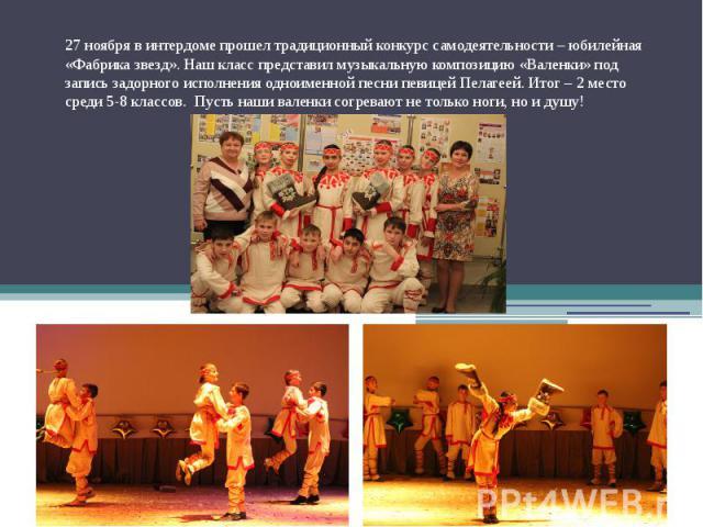 27 ноября в интердоме прошел традиционный конкурс самодеятельности – юбилейная «Фабрика звезд». Наш класс представил музыкальную композицию «Валенки» под запись задорного исполнения одноименной песни певицей Пелагеей. Итог – 2 место среди 5-8 классо…