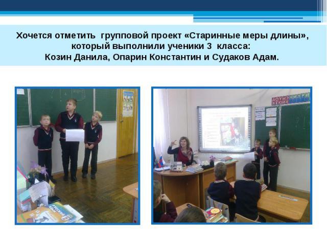Хочется отметить групповой проект «Старинные меры длины», который выполнили ученики 3 класса: Козин Данила, Опарин Константин и Судаков Адам.