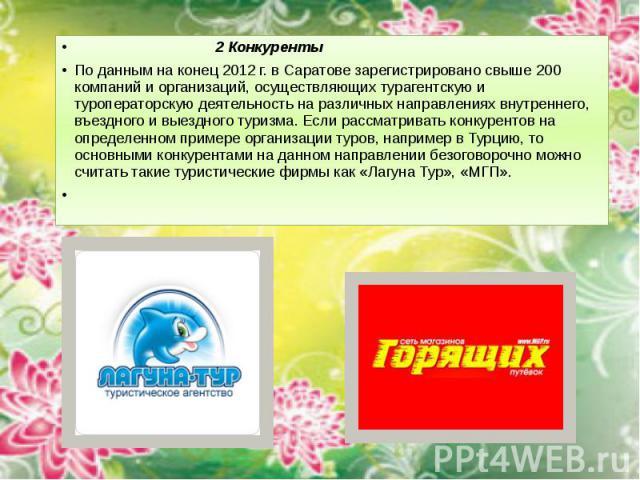 2 Конкуренты 2 Конкуренты По данным на конец 2012 г. в Саратове зарегистрировано свыше 200 компаний и организаций, осуществляющих турагентскую и туроператорскую деятельность на различных направлениях внутреннего, въездного и выездного туризма. Если …