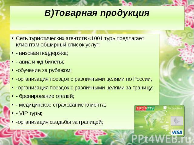 В)Товарная продукция Сеть туристических агентств «1001 тур» предлагает клиентам обширный список услуг: - визовая поддержка; - авиа и жд билеты; -обучение за рубежом; -организация поездок с различными целями по России; -организация поездок с различны…