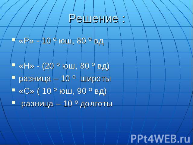 «Р» - 10 º юш, 80 º вд«Р» - 10 º юш, 80 º вд«Н» - (20 º юш, 80 º вд) разница – 10 º широты«С» ( 10 º юш, 90 º вд) разница – 10 º долготы