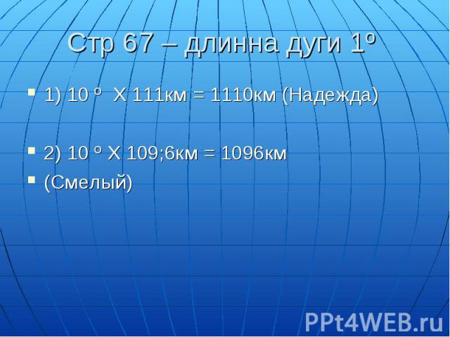1) 10 º Х 111км = 1110км (Надежда)1) 10 º Х 111км = 1110км (Надежда)2) 10 º Х 109;6км = 1096км(Смелый)