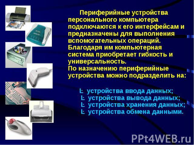 Периферийные устройства персонального компьютера подключаются к его интерфейсам и предназначены для выполнения вспомогательных операций. Благодаря им компьютерная система приобретает гибкость и универсальность.По назначению периферийные устройства м…
