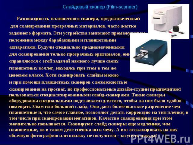 Слайдовый сканер (Film-scanner) Разновидность планшетного сканера, предназначенный для сканирования прозрачных материалов, часто жестко заданного формата. Эти устройства занимают промежуточное положение между барабанными и планшетными аппаратами. Бу…