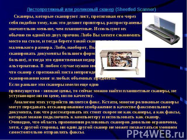 Листопротяжный или роликовый сканер (Sheetfed Scanner) Сканеры, которые сканируют лист, протягивая его через себя подобно тому, как это делают принтеры, распространены значительно меньше, чем планшетные. Используют их обычно по одной из двух причин.…
