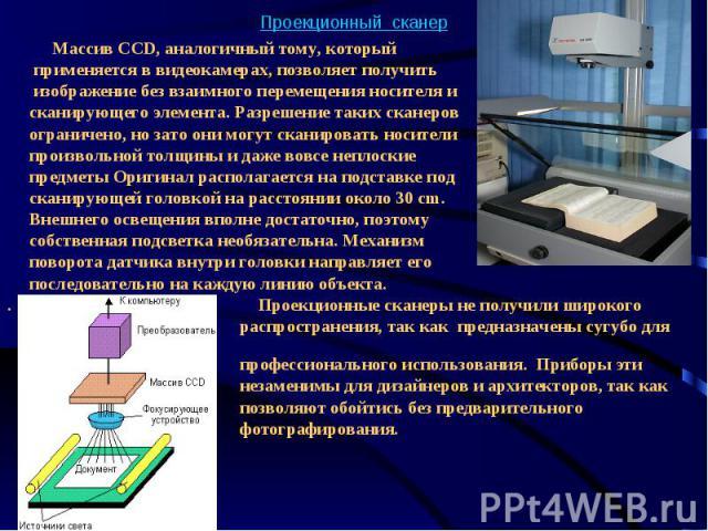 Проекционный сканер Массив CCD, аналогичный тому, который применяется в видеокамерах, позволяет получить изображение без взаимного перемещения носителя и сканирующего элемента. Разрешение таких сканеров ограничено, но зато они могут сканироват…
