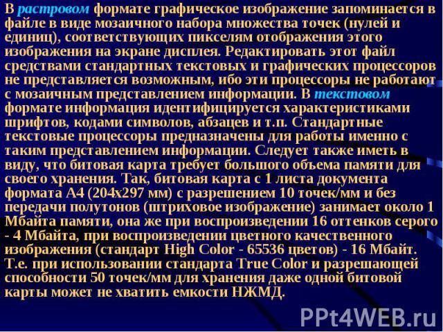 В растровом формате графическое изображение запоминается в файле в виде мозаичного набора множества точек (нулей и единиц), соответствующих пикселям отображения этого изображения на экране дисплея. Редактировать этот файл средствами стандартных текс…