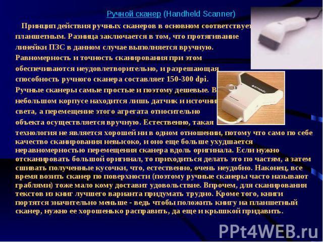 Ручной сканер (Handheld Scanner) Принцип действия ручных сканеров в основном соответствует планшетным. Разница заключается в том, что протягивание линейки ПЗС в данном случае выполняется вручную. Равномерность и точность сканирования при этом обеспе…
