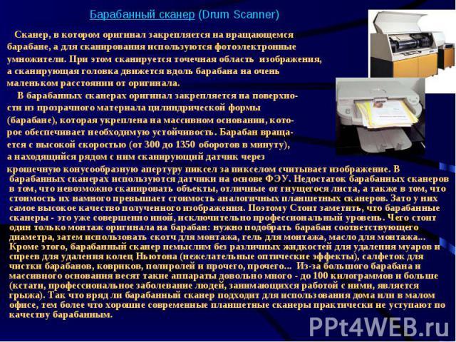 Барабанный сканер (Drum Scanner) Сканер, в котором оригинал закрепляется на вращающемся барабане, а для сканирования используются фотоэлектронные умножители. При этом сканируется точечная область изображения, а сканирующая головка движется вдоль бар…