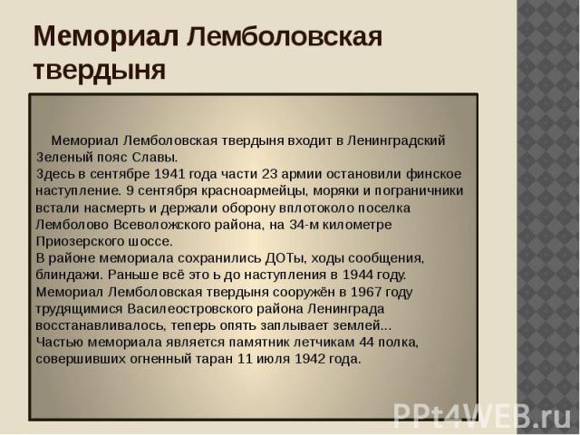 Мемориал Лемболовская твердыня Мемориал Лемболовская твердыня входит в Ленинградский Зеленый пояс Славы. Здесь в сентябре 1941 года части 23 армии остановили финское наступление. 9 сентября красноармейцы, моряки и пограничники встали насмерть и держ…