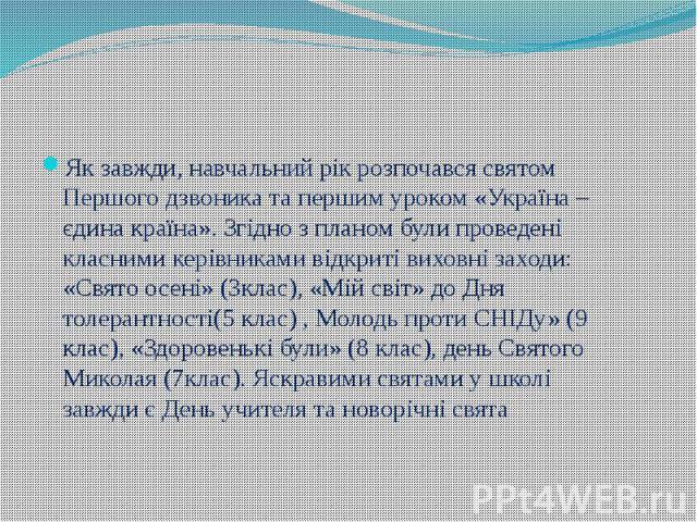 Як завжди, навчальний рік розпочався святом Першого дзвоника та першим уроком «Україна – єдина країна». Згідно з планом були проведені класними керівниками відкриті виховні заходи: «Свято осені» (3клас), «Мій світ» до Дня толерантності(5 клас) , Мол…