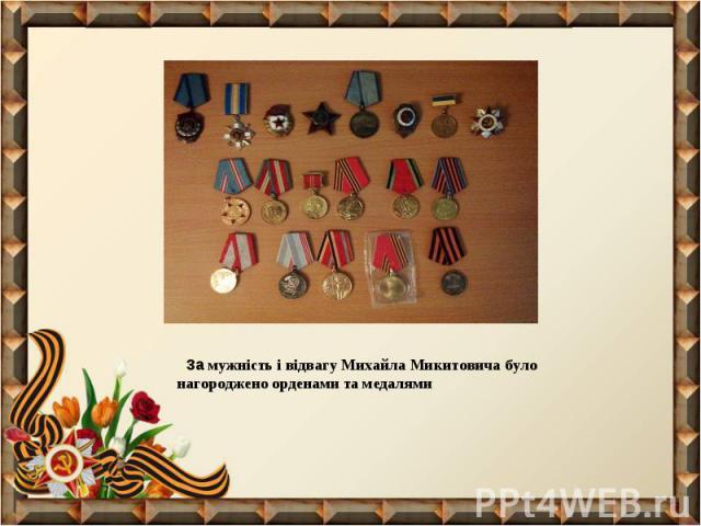 За мужність і відвагу Михайла Микитовича було нагороджено орденами та медалями За мужність і відвагу Михайла Микитовича було нагороджено орденами та медалями