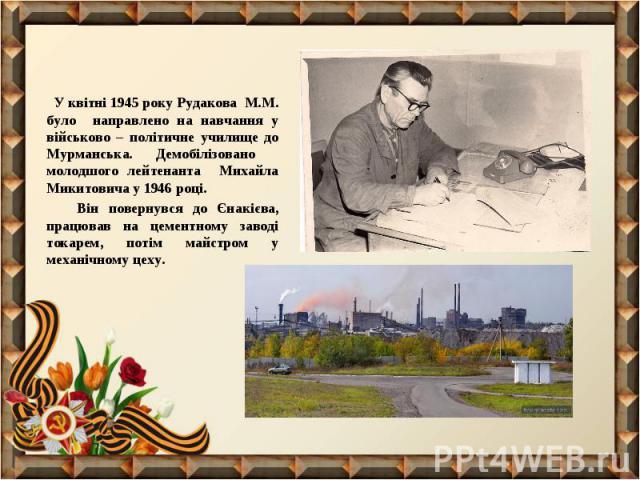 У квітні 1945 року Рудакова М.М. було направлено на навчання у військово – політичне училище до Мурманська. Демобілізовано молодшого лейтенанта Михайла Микитовича у 1946 році. У квітні 1945 року Рудакова М.М. було направлено на навчання у військово …