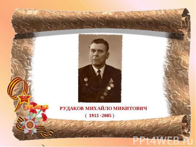 РУДАКОВ МИХАЙЛО МИКИТОВИЧ РУДАКОВ МИХАЙЛО МИКИТОВИЧ ( 1913 -2005 )