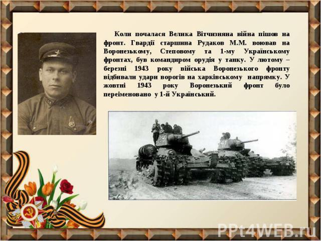 Коли почалася Велика Вітчизняна війна пішов на фронт. Гвардії старшина Рудаков М.М. воював на Воронезькому, Степовому та 1-му Українському фронтах, був командиром орудія у танку. У лютому – березні 1943 року війська Воронезького фронту відбивали уда…
