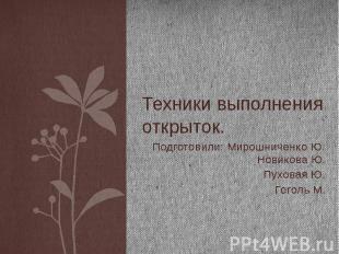 Техники выполнения открыток. Подготовили: Мирошниченко Ю. Новикова Ю. Пуховая Ю.