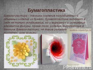 Бумагопластика Бумагопластика – техника создания полуобъемных и объемных изделий