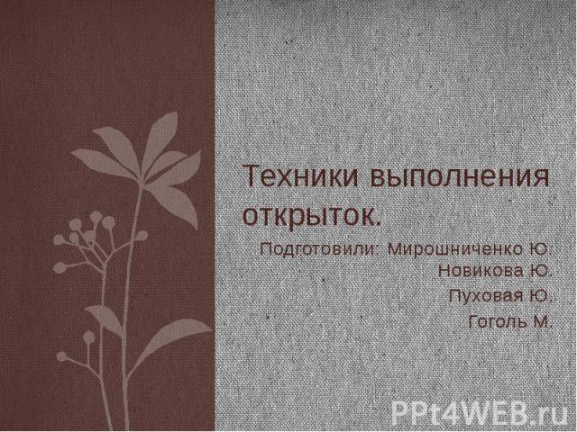 Техники выполнения открыток. Подготовили: Мирошниченко Ю. Новикова Ю. Пуховая Ю. Гоголь М.
