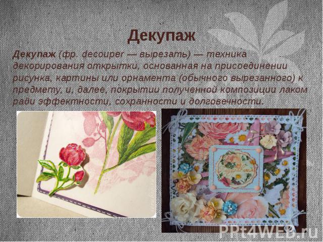 Декупаж Декупаж(фр.decouper— вырезать)— техника декорирования открытки, основанная на присоединении рисунка, картины или орнамента (обычного вырезанного) к предмету, и, далее, покрытии полученной композиции лаком ради эффектн…