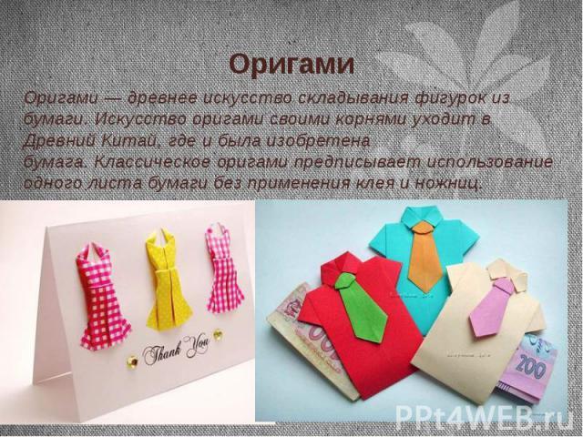 Оригами Оригами — древнее искусство складывания фигурок из бумаги. Искусство оригами своими корнями уходит в Древний Китай, где и была изобретена бумага.Классическое оригами предписывает использование одного листа бумаги без применения клея и …