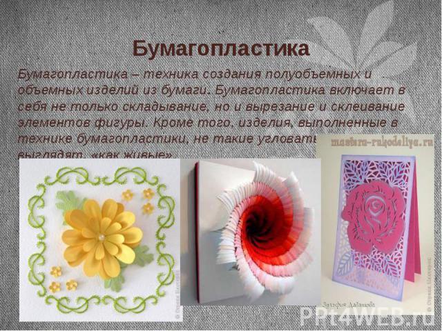 Бумагопластика Бумагопластика – техника создания полуобъемных и объемных изделий из бумаги. Бумагопластика включает в себя не только складывание, но и вырезание и склеивание элементов фигуры. Кроме того, изделия, выполненные в технике бумагопластики…