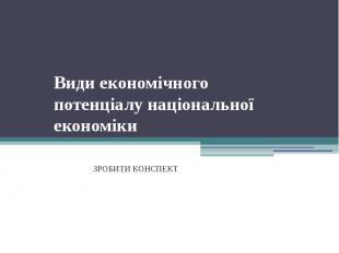 Види економічного потенціалу національної економіки ЗРОБИТИ КОНСПЕКТ