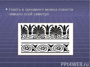 Навіть в орнаменті можна повести чимало осей симетрії Навіть в орнаменті можна п