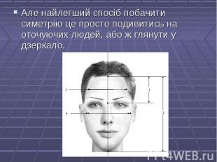Але найлегший спосіб побачити симетрію це просто подивитись на оточуючих людей,