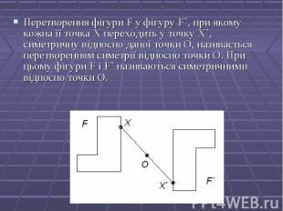 Перетворення фігури F у фігуру F`, при якому кожна її точка Х переходить у точку