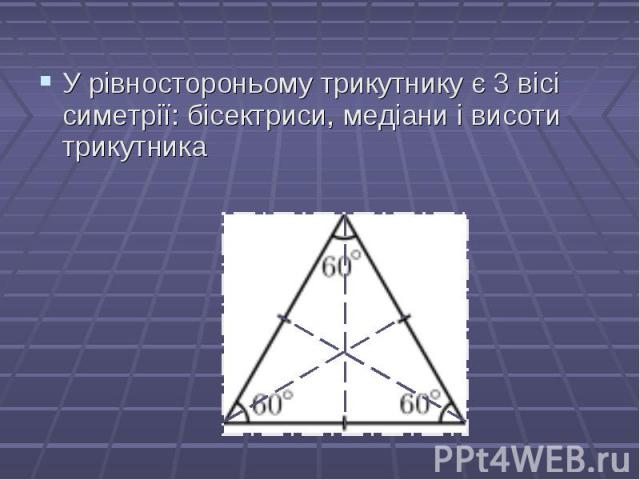 У рівностороньому трикутнику є 3 вісі симетрії: бісектриси, медіани і висоти трикутника У рівностороньому трикутнику є 3 вісі симетрії: бісектриси, медіани і висоти трикутника