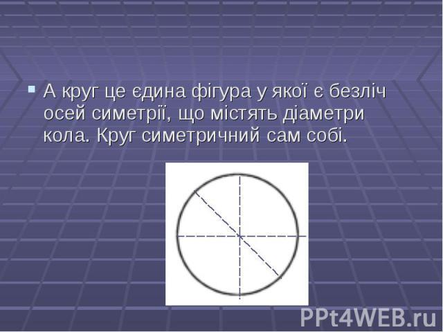 А круг це єдина фігура у якої є безліч осей симетрії, що містять діаметри кола. Круг симетричний сам собі. А круг це єдина фігура у якої є безліч осей симетрії, що містять діаметри кола. Круг симетричний сам собі.