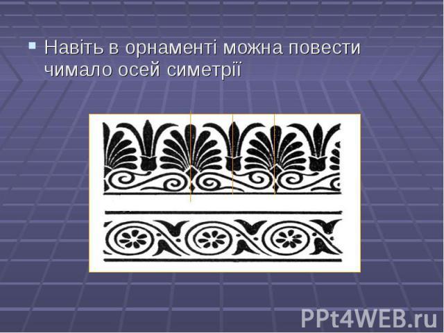 Навіть в орнаменті можна повести чимало осей симетрії Навіть в орнаменті можна повести чимало осей симетрії